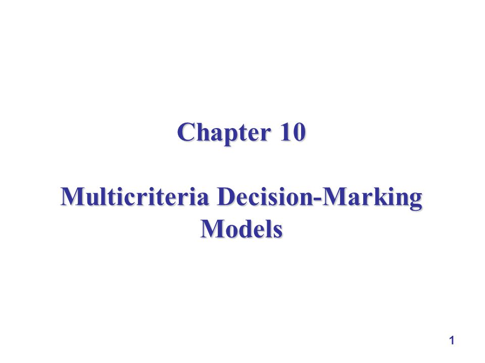 1 Chapter 10 Multicriteria Decision-Marking Models