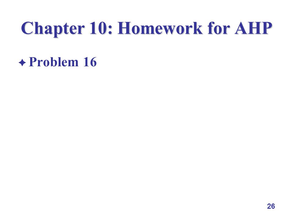 26 Chapter 10: Homework for AHP Problem 16