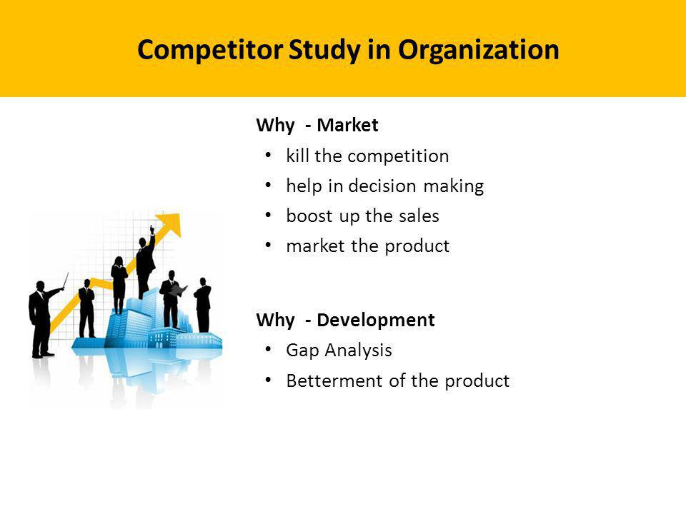Competitor Study in Organization Why - Market kill the competition help in decision making boost up the sales market the product Why - Development Gap Analysis Betterment of the product