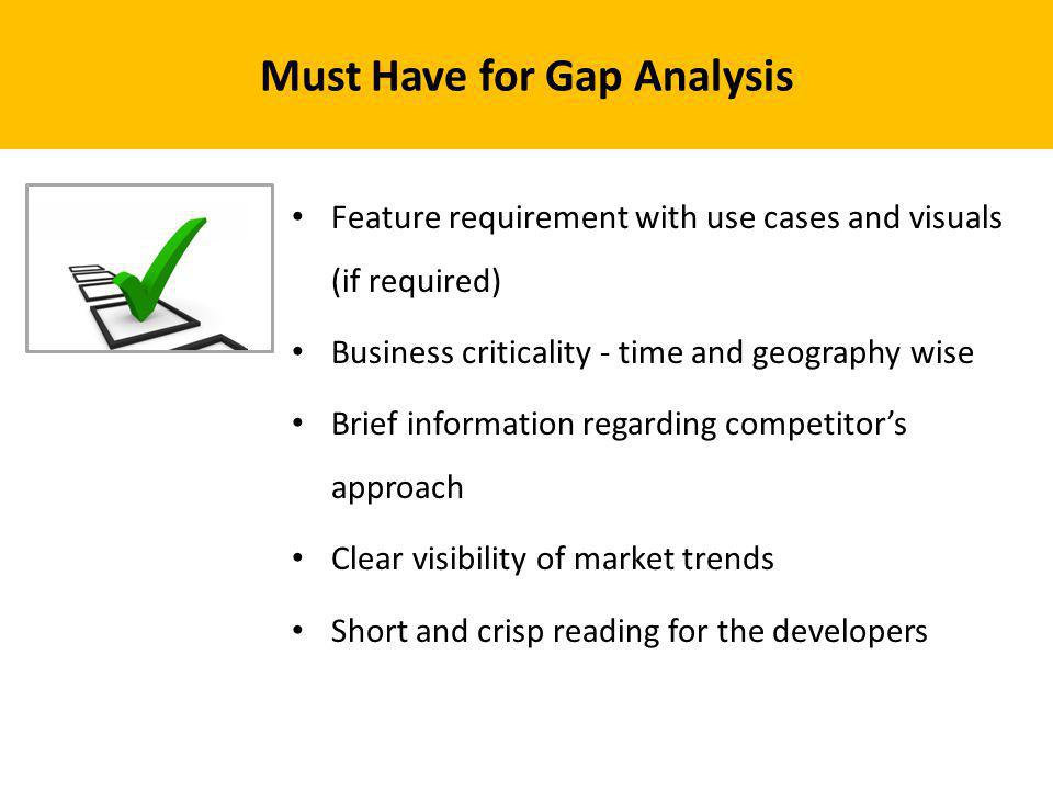 Must Have for Gap Analysis Feature requirement with use cases and visuals (if required) Business criticality - time and geography wise Brief informati
