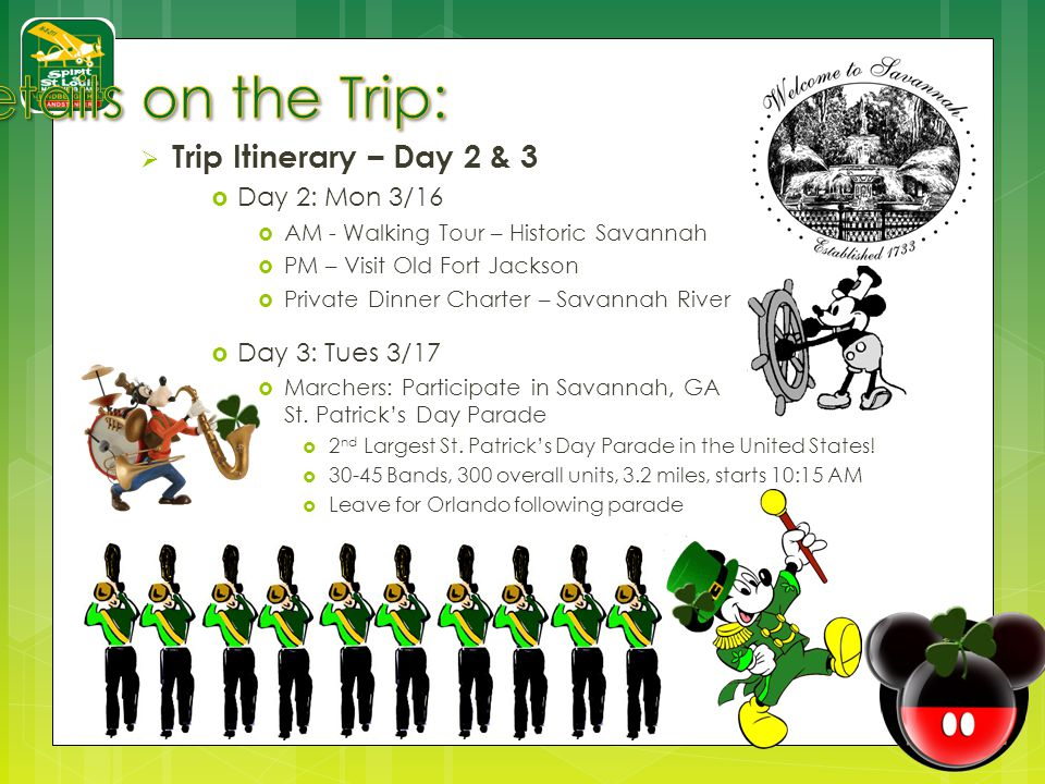 Trip Itinerary – Day 2 & 3 Day 2: Mon 3/16 AM - Walking Tour – Historic Savannah PM – Visit Old Fort Jackson Private Dinner Charter – Savannah River Day 3: Tues 3/17 Marchers: Participate in Savannah, GA St.