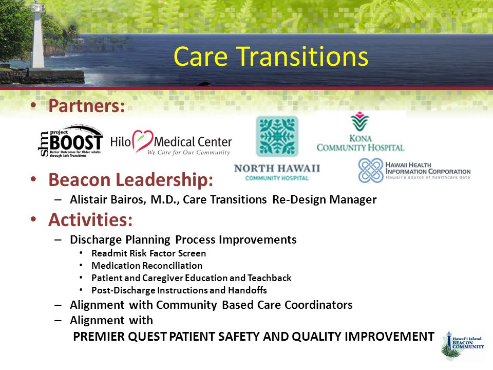 Care Transitions Partners: Beacon Leadership: – Alistair Bairos, M.D., Care Transitions Re-Design Manager Activities: – Discharge Planning Process Improvements Readmit Risk Factor Screen Medication Reconciliation Patient and Caregiver Education and Teachback Post-Discharge Instructions and Handoffs – Alignment with Community Based Care Coordinators – Alignment with PREMIER QUEST PATIENT SAFETY AND QUALITY IMPROVEMENT