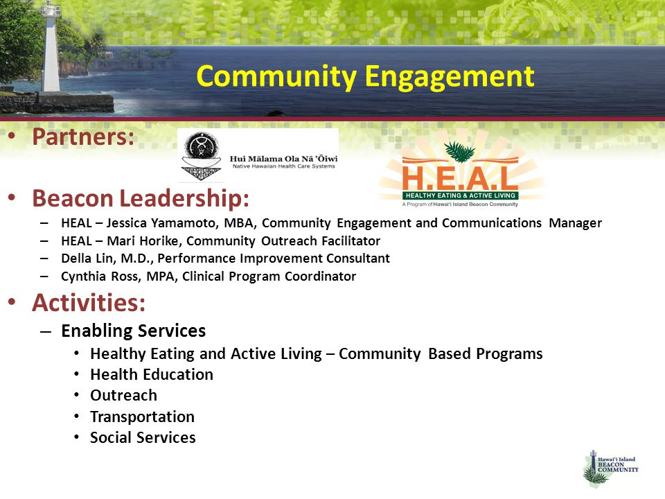 Community Engagement Partners: Beacon Leadership: – HEAL – Jessica Yamamoto, MBA, Community Engagement and Communications Manager – HEAL – Mari Horike, Community Outreach Facilitator – Della Lin, M.D., Performance Improvement Consultant – Cynthia Ross, MPA, Clinical Program Coordinator Activities: – Enabling Services Healthy Eating and Active Living – Community Based Programs Health Education Outreach Transportation Social Services