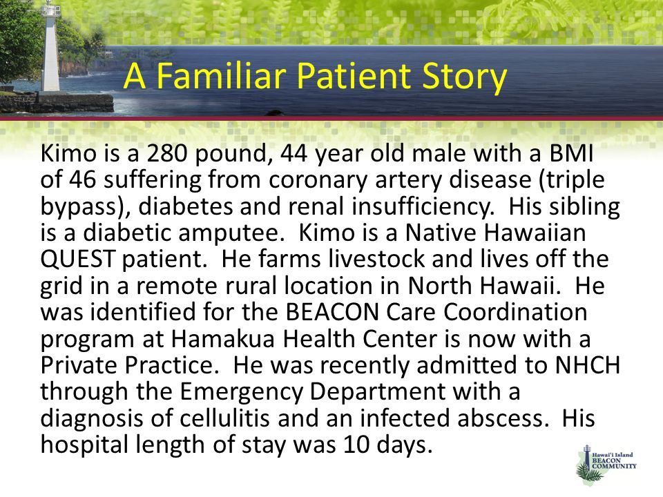A Familiar Patient Story Kimo is a 280 pound, 44 year old male with a BMI of 46 suffering from coronary artery disease (triple bypass), diabetes and renal insufficiency.
