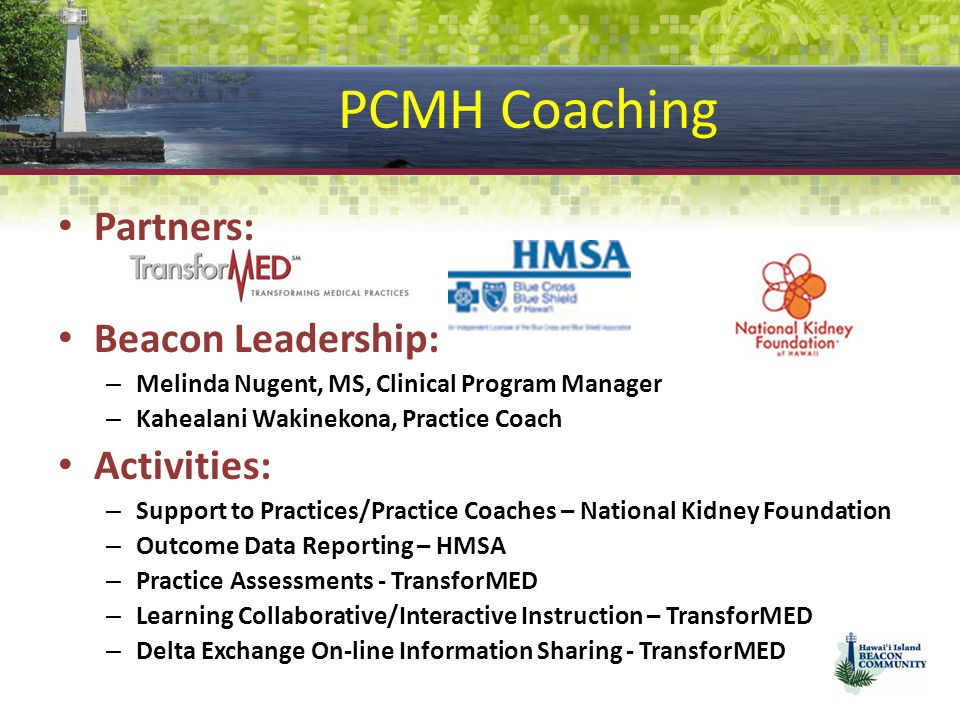 PCMH Coaching Partners: Beacon Leadership: – Melinda Nugent, MS, Clinical Program Manager – Kahealani Wakinekona, Practice Coach Activities: – Support to Practices/Practice Coaches – National Kidney Foundation – Outcome Data Reporting – HMSA – Practice Assessments - TransforMED – Learning Collaborative/Interactive Instruction – TransforMED – Delta Exchange On-line Information Sharing - TransforMED