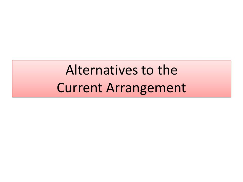 Alternatives to the Current Arrangement