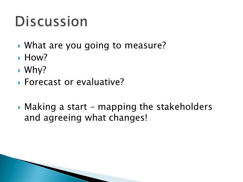 What are you going to measure? How? Why? Forecast or evaluative? Making a start – mapping the stakeholders and agreeing what changes!