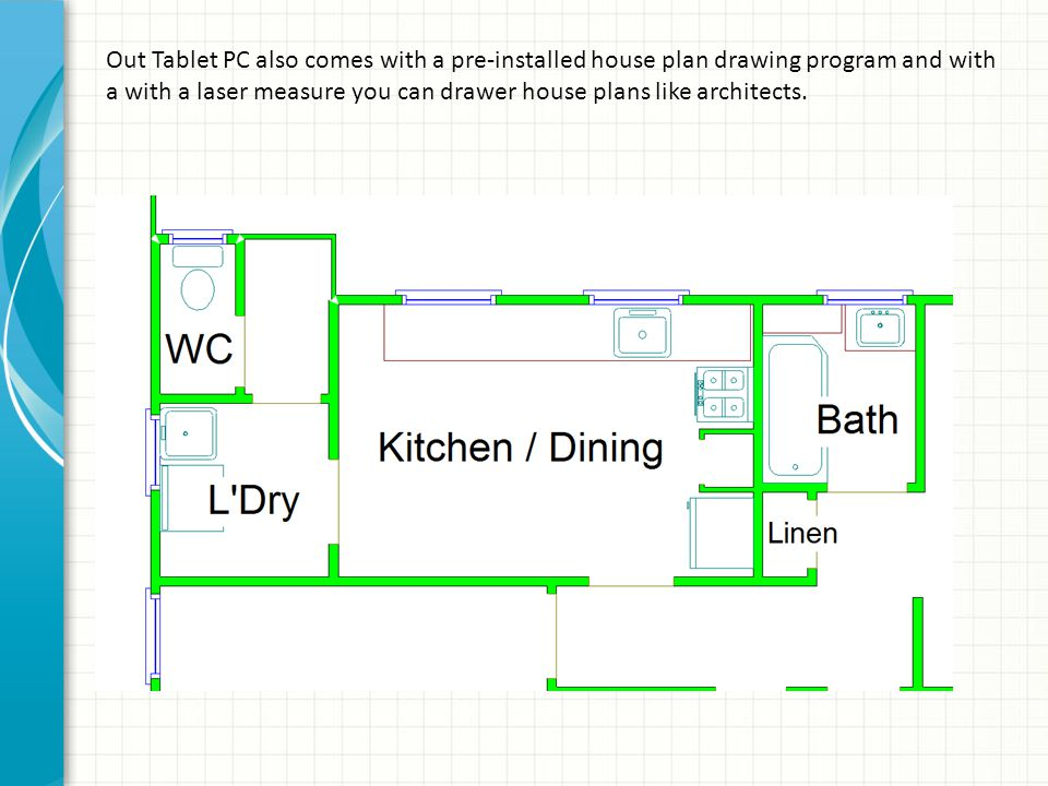 Out Tablet PC also comes with a pre-installed house plan drawing program and with a with a laser measure you can drawer house plans like architects.