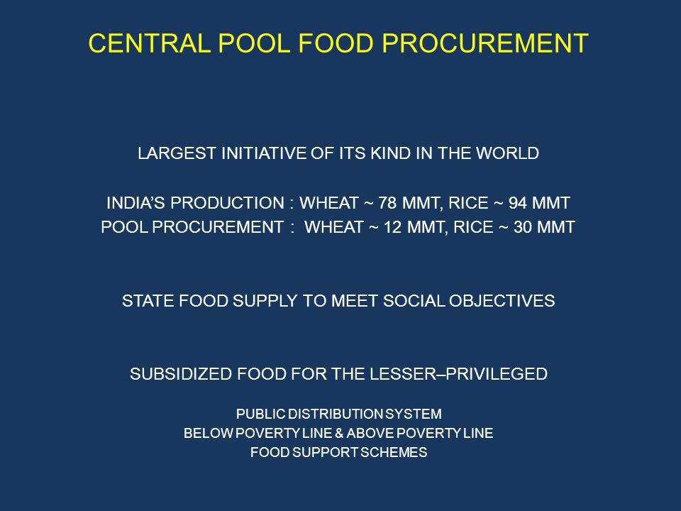 CENTRAL POOL FOOD PROCUREMENT LARGEST INITIATIVE OF ITS KIND IN THE WORLD INDIAS PRODUCTION : WHEAT ~ 78 MMT, RICE ~ 94 MMT POOL PROCUREMENT : WHEAT ~ 12 MMT, RICE ~ 30 MMT STATE FOOD SUPPLY TO MEET SOCIAL OBJECTIVES SUBSIDIZED FOOD FOR THE LESSER–PRIVILEGED PUBLIC DISTRIBUTION SYSTEM BELOW POVERTY LINE & ABOVE POVERTY LINE FOOD SUPPORT SCHEMES