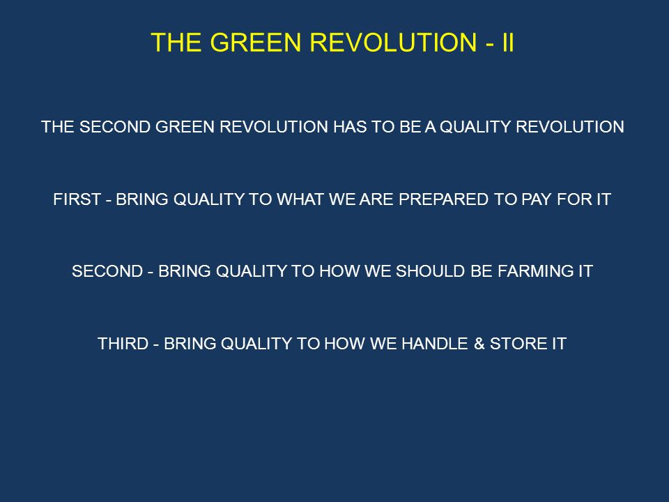 THE GREEN REVOLUTION - II THE SECOND GREEN REVOLUTION HAS TO BE A QUALITY REVOLUTION FIRST - BRING QUALITY TO WHAT WE ARE PREPARED TO PAY FOR IT SECOND - BRING QUALITY TO HOW WE SHOULD BE FARMING IT THIRD - BRING QUALITY TO HOW WE HANDLE & STORE IT