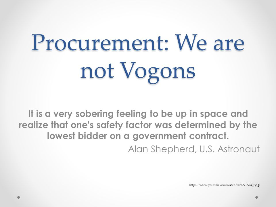 Procurement: We are not Vogons It is a very sobering feeling to be up in space and realize that one s safety factor was determined by the lowest bidder on a government contract.
