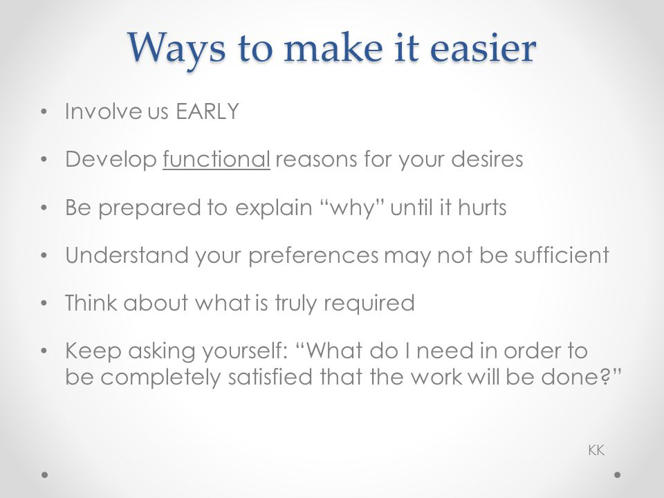 Involve us EARLY Develop functional reasons for your desires Be prepared to explain why until it hurts Understand your preferences may not be sufficient Think about what is truly required Keep asking yourself: What do I need in order to be completely satisfied that the work will be done.