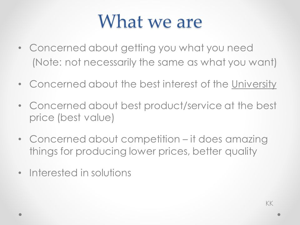 Concerned about getting you what you need (Note: not necessarily the same as what you want) Concerned about the best interest of the University Concerned about best product/service at the best price (best value) Concerned about competition – it does amazing things for producing lower prices, better quality Interested in solutions What we are KK