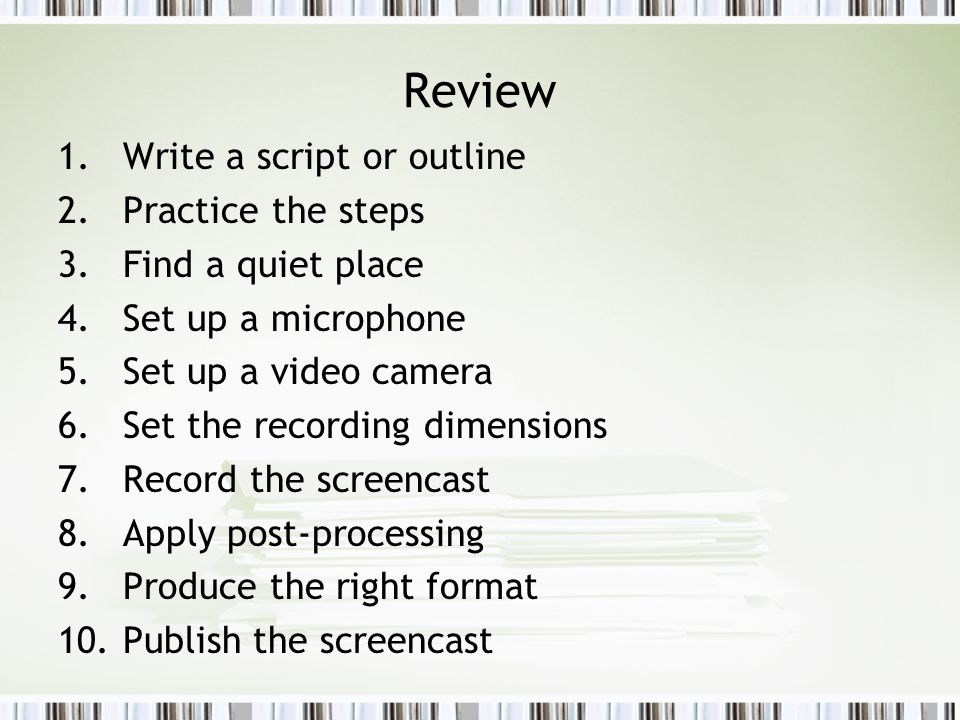 Review 1. Write a script or outline 2. Practice the steps 3. Find a quiet place 4. Set up a microphone 5. Set up a video camera 6. Set the recording d