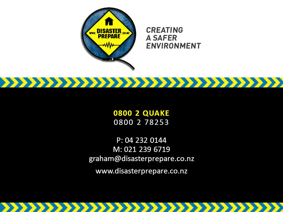 w 0800 2 QUAKE 0800 2 78253 P: 04 232 0144 M: 021 239 6719 graham@disasterprepare.co.nz www.disasterprepare.co.nz