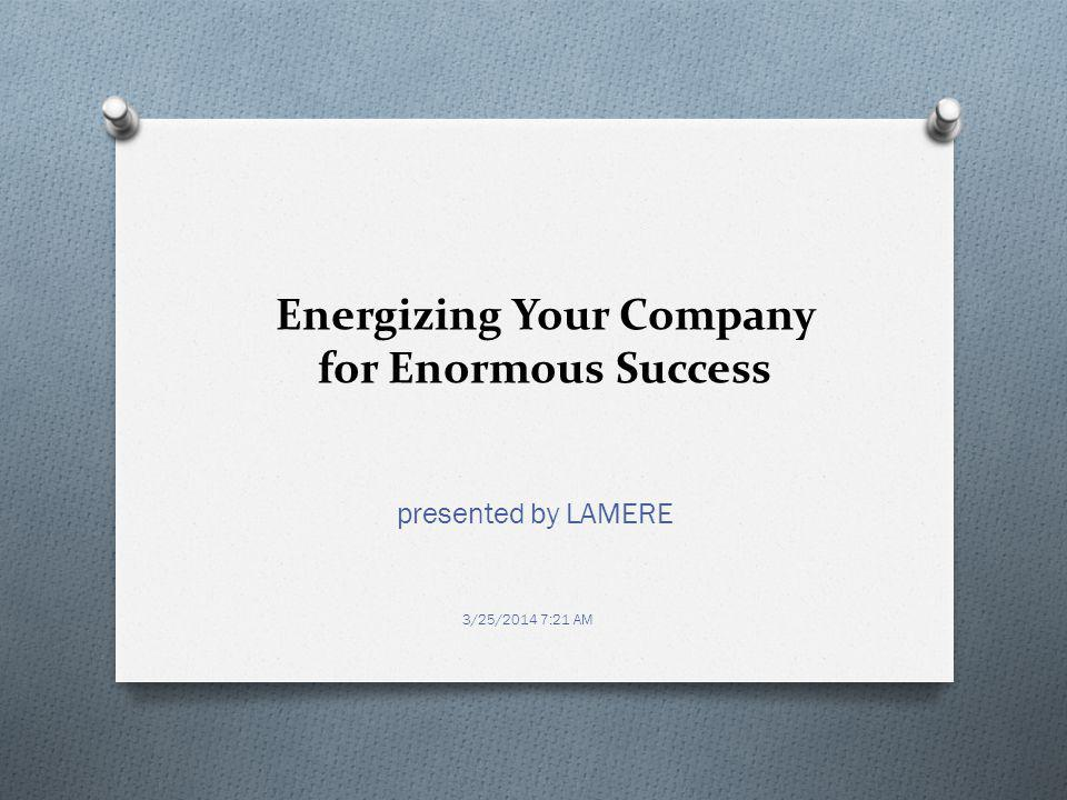 Energizing Your Company for Enormous Success presented by LAMERE 3/25/2014 7:21 AM