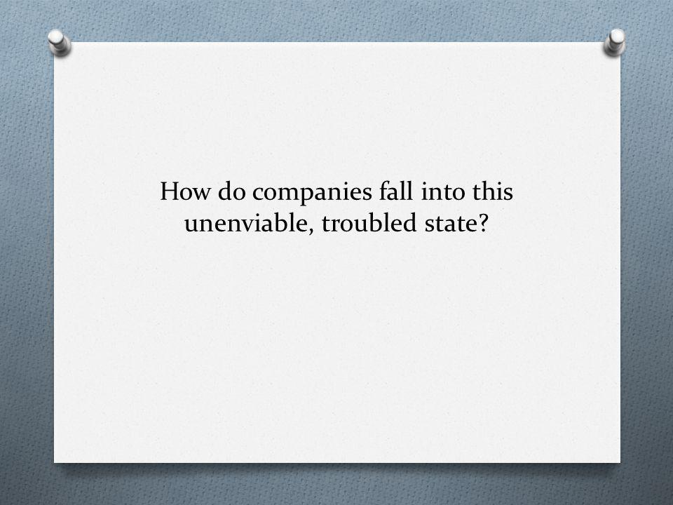 How do companies fall into this unenviable, troubled state?