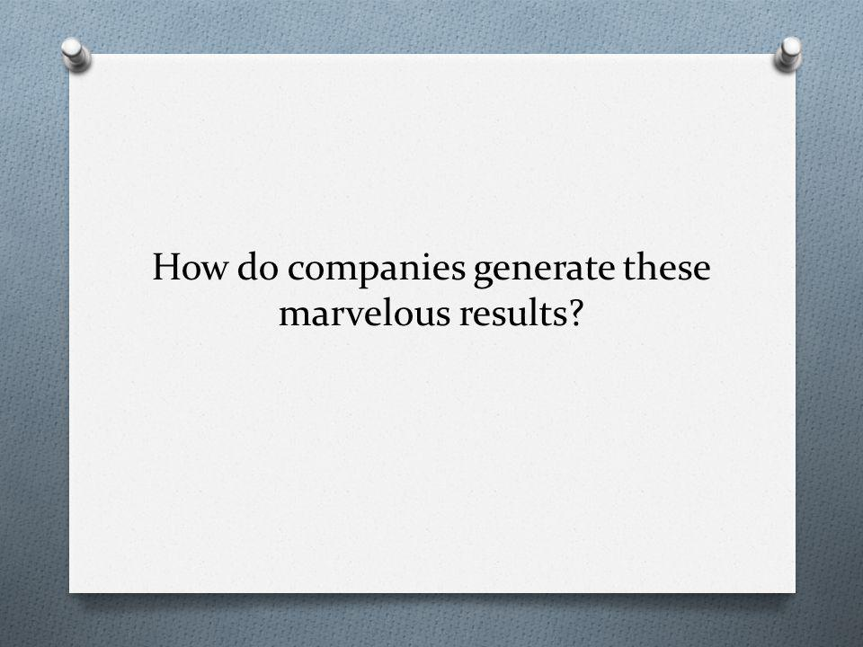 How do companies generate these marvelous results?