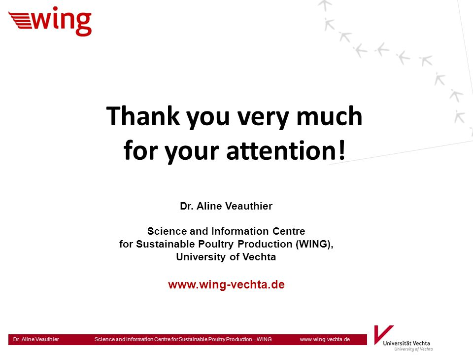Dr. Aline Veauthier Science and Information Centre for Sustainable Poultry Production – WING www.wing-vechta.de Thank you very much for your attention