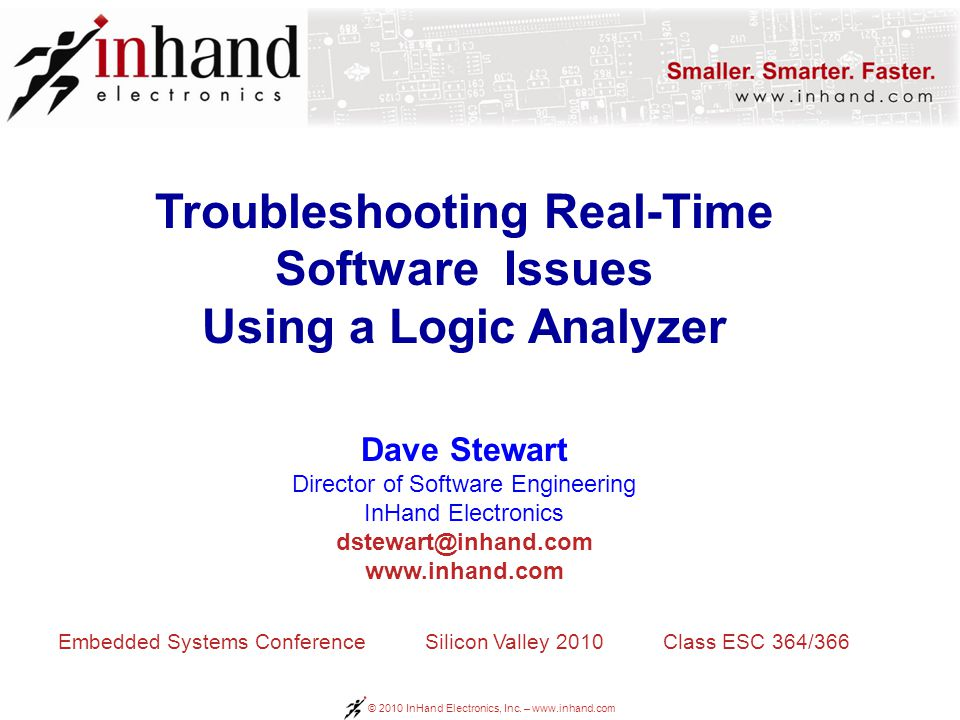 © 2010 InHand Electronics, Inc. – www.inhand.com Troubleshooting Real-Time Software Issues Using a Logic Analyzer Dave Stewart Director of Software En