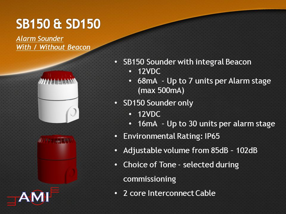 Alarm Sounder With / Without Beacon SB150 Sounder with integral Beacon 12VDC 68mA - Up to 7 units per Alarm stage (max 500mA) SD150 Sounder only 12VDC 16mA - Up to 30 units per alarm stage Environmental Rating: IP65 Adjustable volume from 85dB – 102dB Choice of Tone - selected during commissioning 2 core Interconnect Cable