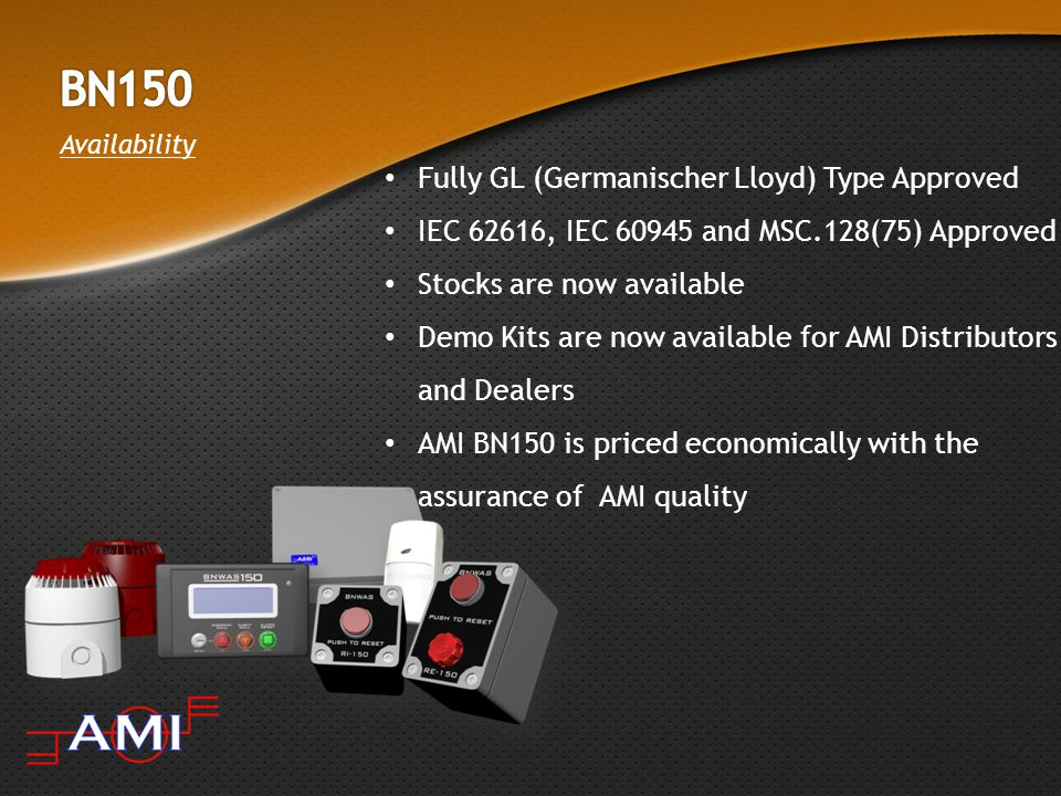 Availability Fully GL (Germanischer Lloyd) Type Approved IEC 62616, IEC 60945 and MSC.128(75) Approved Stocks are now available Demo Kits are now available for AMI Distributors and Dealers AMI BN150 is priced economically with the assurance of AMI quality