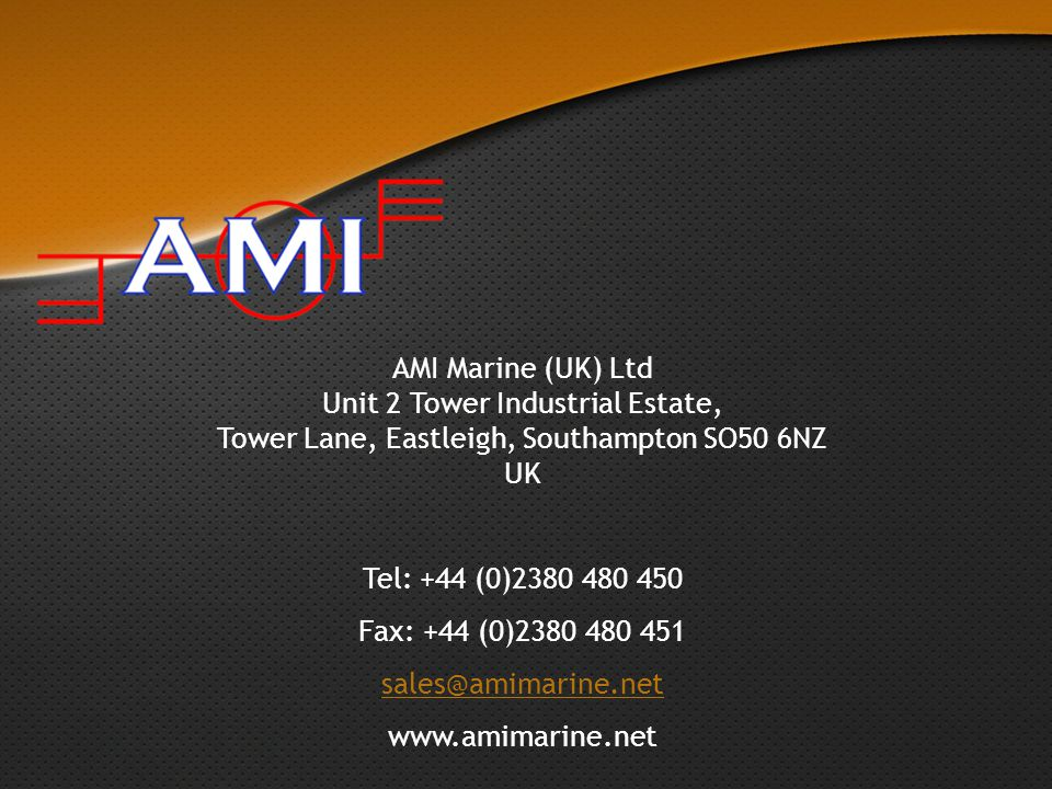AMI Marine (UK) Ltd Unit 2 Tower Industrial Estate, Tower Lane, Eastleigh, Southampton SO50 6NZ UK Tel: +44 (0)2380 480 450 Fax: +44 (0)2380 480 451 sales@amimarine.net www.amimarine.net