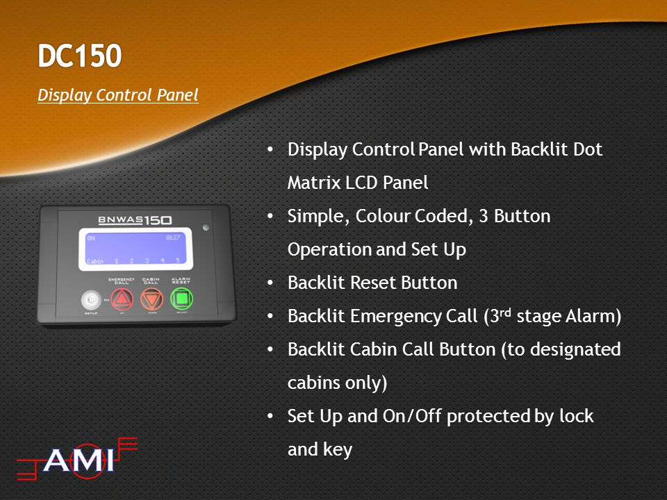 Display Control Panel Display Control Panel with Backlit Dot Matrix LCD Panel Simple, Colour Coded, 3 Button Operation and Set Up Backlit Reset Button Backlit Emergency Call (3 rd stage Alarm) Backlit Cabin Call Button (to designated cabins only) Set Up and On/Off protected by lock and key