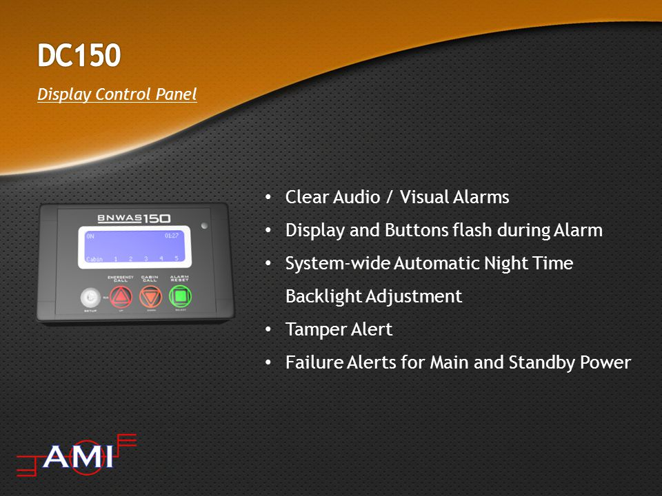 Display Control Panel Clear Audio / Visual Alarms Display and Buttons flash during Alarm System-wide Automatic Night Time Backlight Adjustment Tamper Alert Failure Alerts for Main and Standby Power