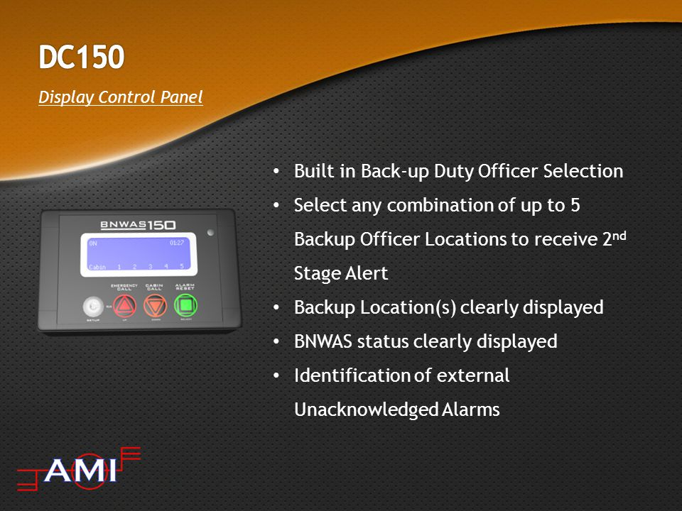 Display Control Panel Built in Back-up Duty Officer Selection Select any combination of up to 5 Backup Officer Locations to receive 2 nd Stage Alert Backup Location(s) clearly displayed BNWAS status clearly displayed Identification of external Unacknowledged Alarms