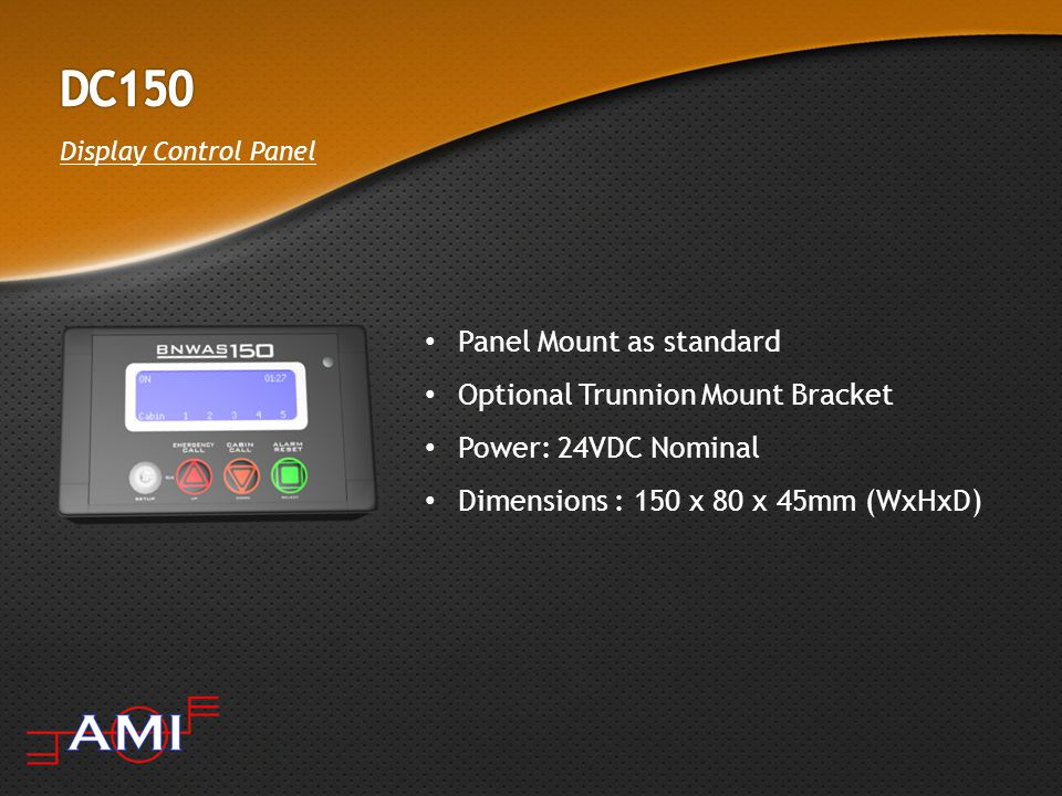 Display Control Panel Panel Mount as standard Optional Trunnion Mount Bracket Power: 24VDC Nominal Dimensions : 150 x 80 x 45mm (WxHxD)