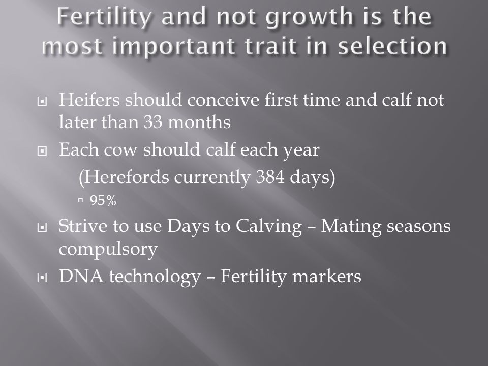 Heifers should conceive first time and calf not later than 33 months Each cow should calf each year (Herefords currently 384 days) 95% Strive to use Days to Calving – Mating seasons compulsory DNA technology – Fertility markers