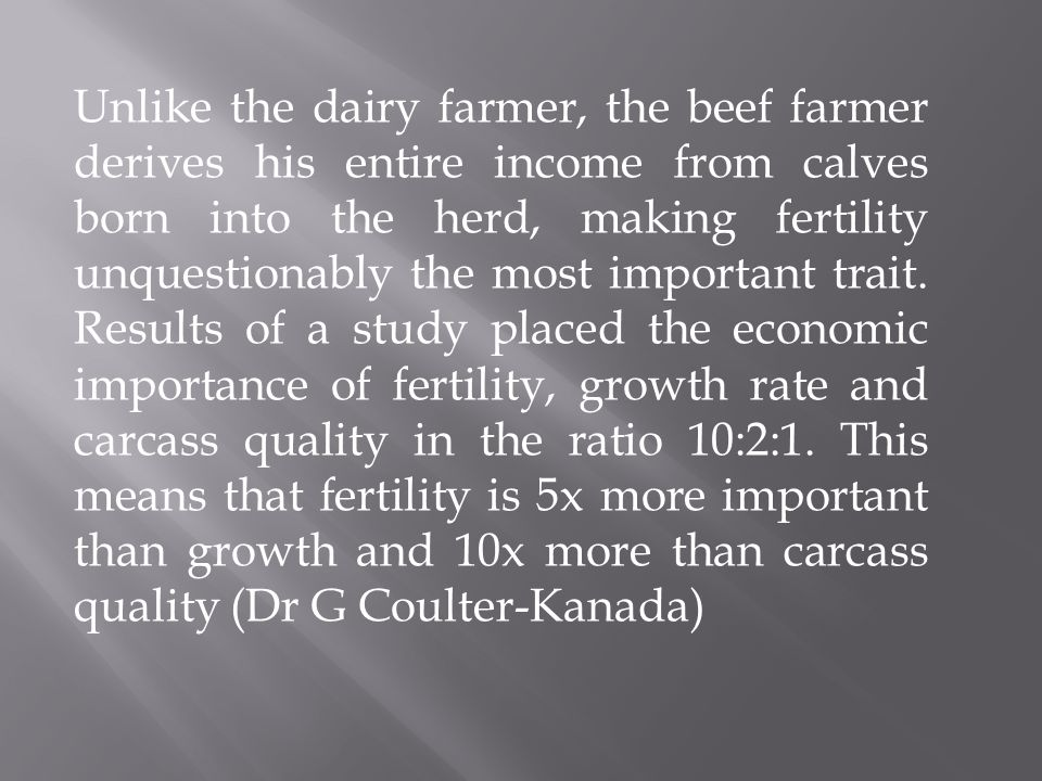 Unlike the dairy farmer, the beef farmer derives his entire income from calves born into the herd, making fertility unquestionably the most important trait.