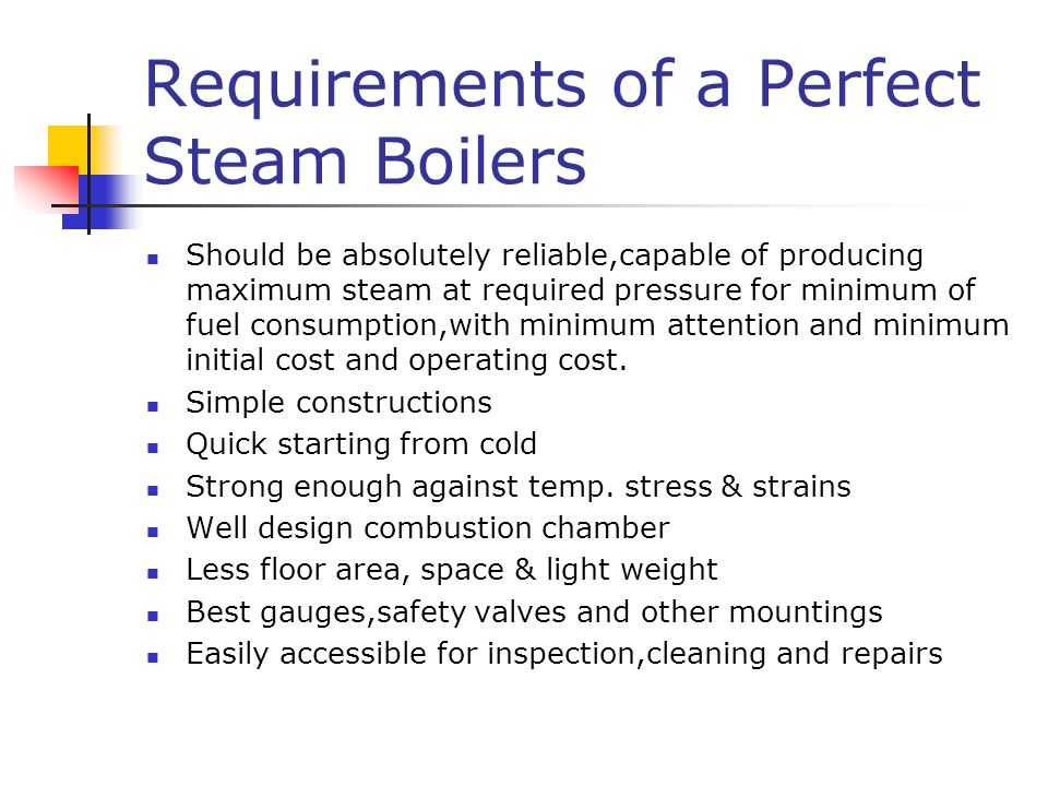 Requirements of a Perfect Steam Boilers Should be absolutely reliable,capable of producing maximum steam at required pressure for minimum of fuel consumption,with minimum attention and minimum initial cost and operating cost.