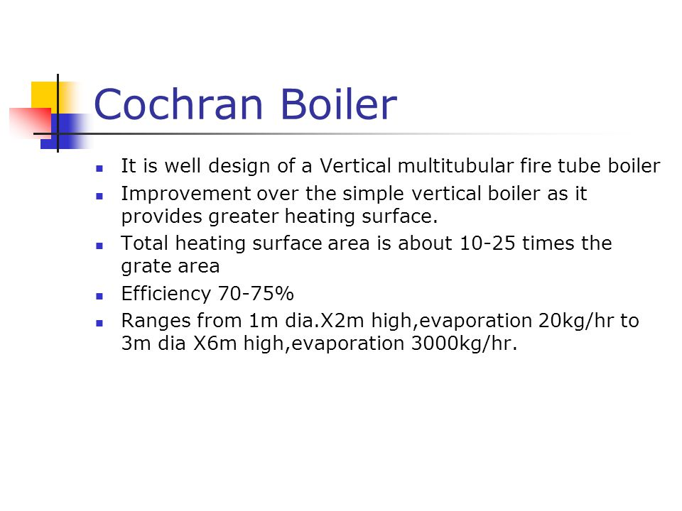 Cochran Boiler It is well design of a Vertical multitubular fire tube boiler Improvement over the simple vertical boiler as it provides greater heating surface.