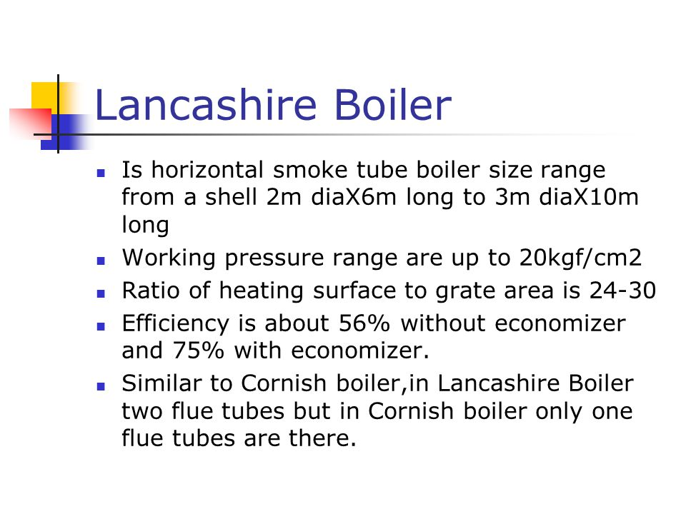 Lancashire Boiler Is horizontal smoke tube boiler size range from a shell 2m diaX6m long to 3m diaX10m long Working pressure range are up to 20kgf/cm2 Ratio of heating surface to grate area is 24-30 Efficiency is about 56% without economizer and 75% with economizer.