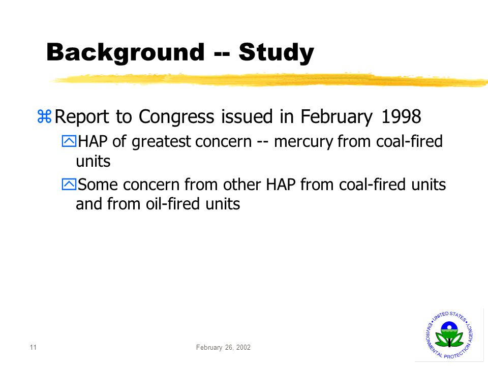 February 26, 200211 Background -- Study zReport to Congress issued in February 1998 yHAP of greatest concern -- mercury from coal-fired units ySome concern from other HAP from coal-fired units and from oil-fired units