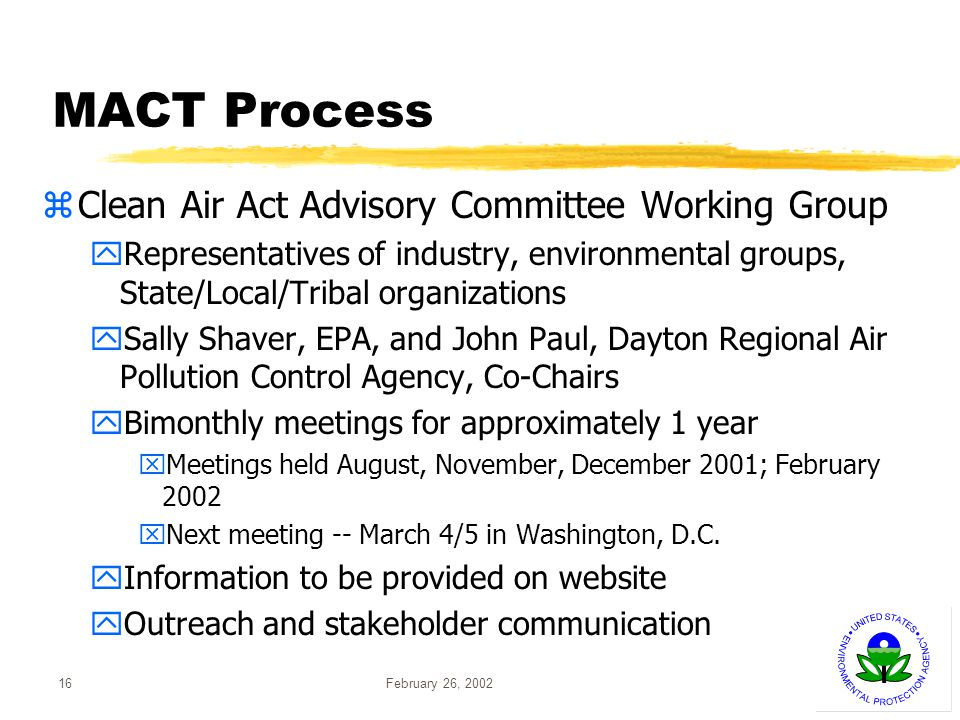 February 26, 200216 MACT Process zClean Air Act Advisory Committee Working Group yRepresentatives of industry, environmental groups, State/Local/Tribal organizations ySally Shaver, EPA, and John Paul, Dayton Regional Air Pollution Control Agency, Co-Chairs yBimonthly meetings for approximately 1 year xMeetings held August, November, December 2001; February 2002 xNext meeting -- March 4/5 in Washington, D.C.