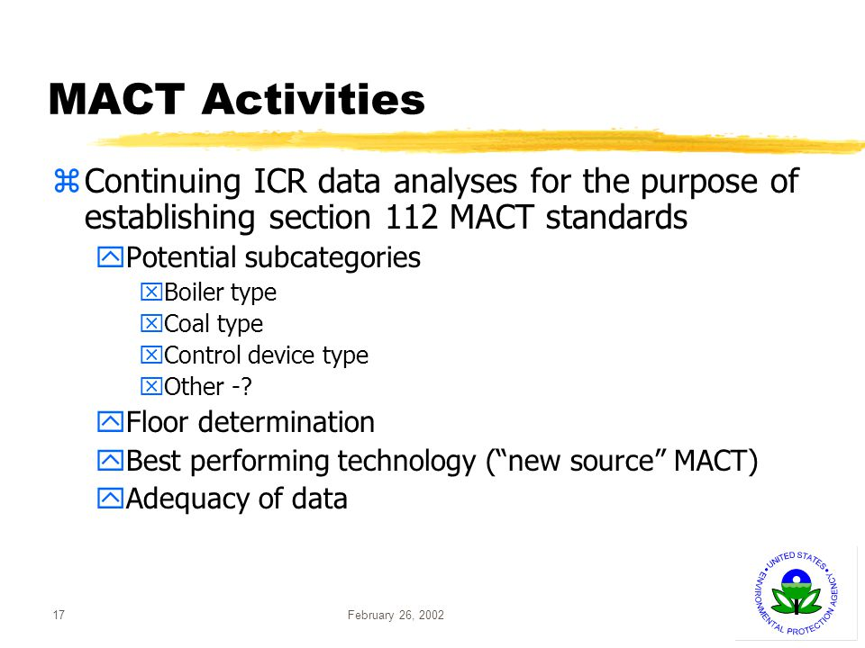 February 26, 200217 MACT Activities zContinuing ICR data analyses for the purpose of establishing section 112 MACT standards yPotential subcategories xBoiler type xCoal type xControl device type xOther -.