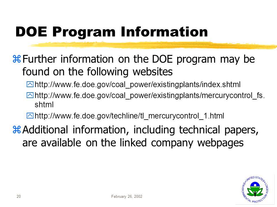 February 26, 200220 DOE Program Information Further information on the DOE program may be found on the following websites http://www.fe.doe.gov/coal_power/existingplants/index.shtml http://www.fe.doe.gov/coal_power/existingplants/mercurycontrol_fs.