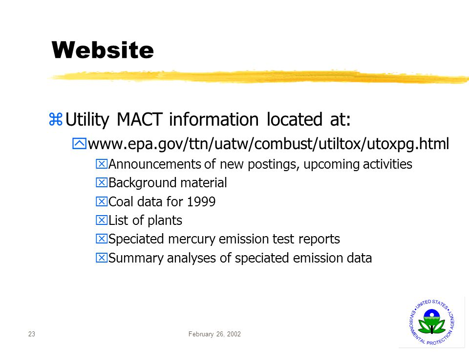 February 26, 200223 Website Utility MACT information located at: www.epa.gov/ttn/uatw/combust/utiltox/utoxpg.html xAnnouncements of new postings, upcoming activities xBackground material xCoal data for 1999 xList of plants xSpeciated mercury emission test reports xSummary analyses of speciated emission data