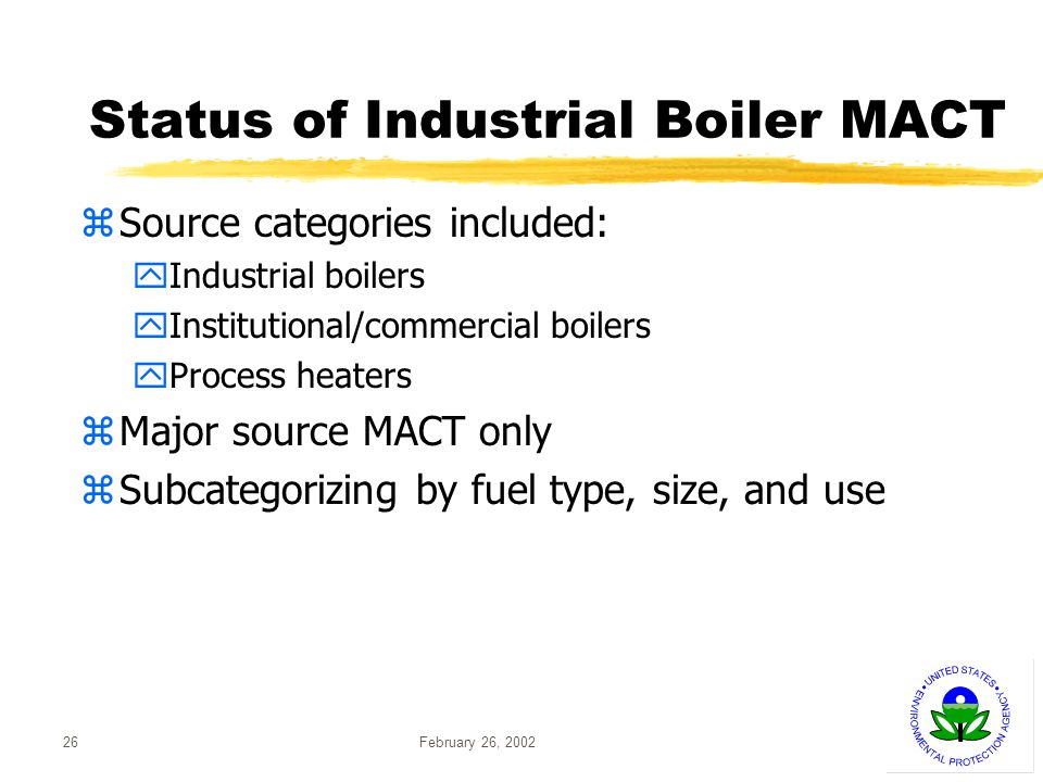 February 26, 200226 Status of Industrial Boiler MACT zSource categories included: yIndustrial boilers yInstitutional/commercial boilers yProcess heaters zMajor source MACT only zSubcategorizing by fuel type, size, and use