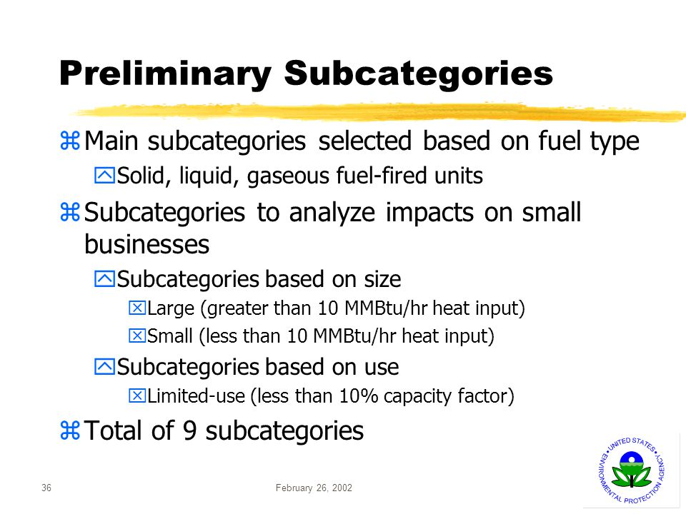 February 26, 200236 Preliminary Subcategories zMain subcategories selected based on fuel type ySolid, liquid, gaseous fuel-fired units zSubcategories to analyze impacts on small businesses ySubcategories based on size xLarge (greater than 10 MMBtu/hr heat input) xSmall (less than 10 MMBtu/hr heat input) ySubcategories based on use xLimited-use (less than 10% capacity factor) zTotal of 9 subcategories
