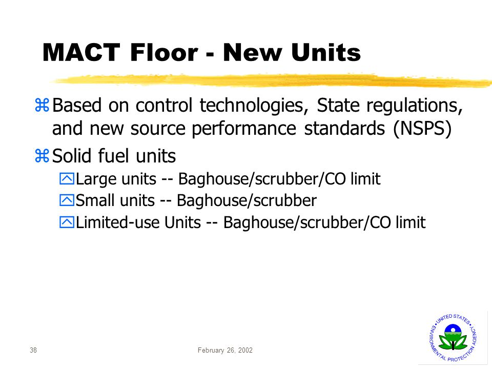 February 26, 200238 MACT Floor - New Units zBased on control technologies, State regulations, and new source performance standards (NSPS) zSolid fuel units yLarge units -- Baghouse/scrubber/CO limit ySmall units -- Baghouse/scrubber yLimited-use Units -- Baghouse/scrubber/CO limit