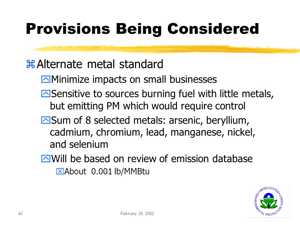 February 26, 200242 Provisions Being Considered zAlternate metal standard yMinimize impacts on small businesses ySensitive to sources burning fuel with little metals, but emitting PM which would require control ySum of 8 selected metals: arsenic, beryllium, cadmium, chromium, lead, manganese, nickel, and selenium yWill be based on review of emission database xAbout 0.001 lb/MMBtu