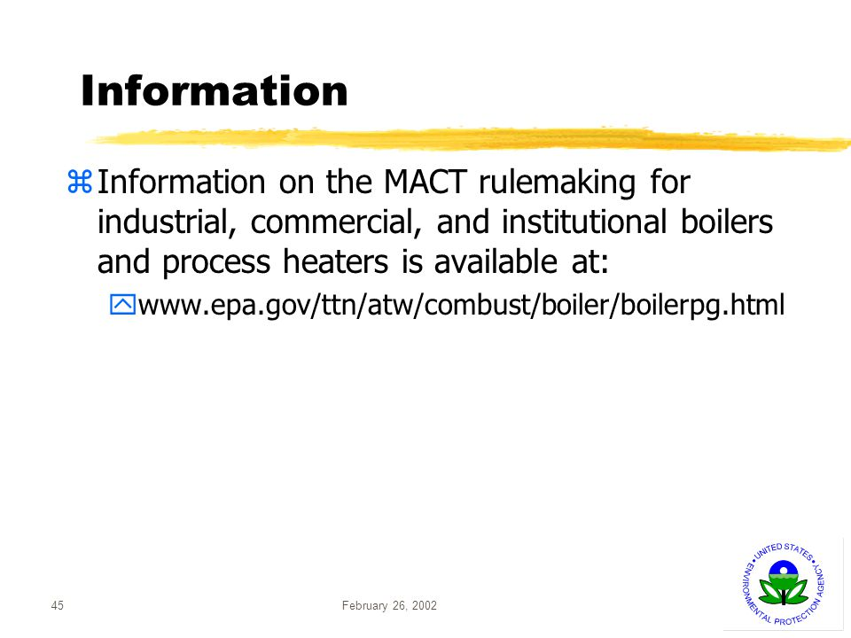 February 26, 200245 Information zInformation on the MACT rulemaking for industrial, commercial, and institutional boilers and process heaters is available at: ywww.epa.gov/ttn/atw/combust/boiler/boilerpg.html