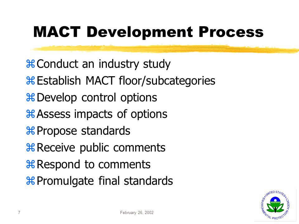 February 26, 20027 MACT Development Process zConduct an industry study zEstablish MACT floor/subcategories zDevelop control options zAssess impacts of options zPropose standards zReceive public comments zRespond to comments zPromulgate final standards