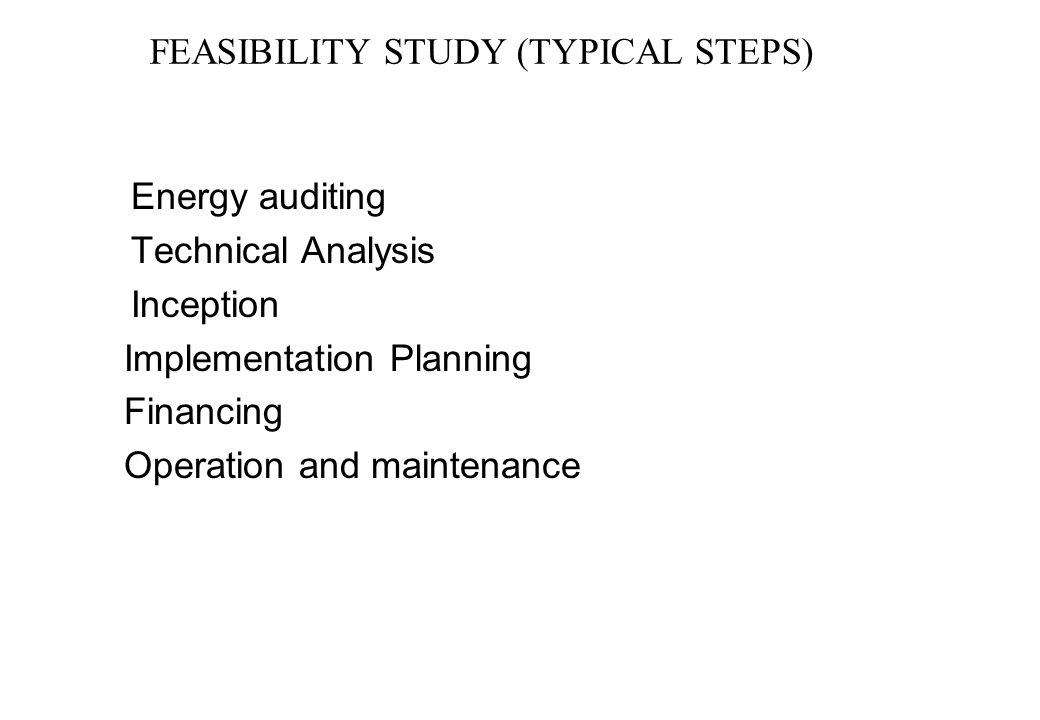 FEASIBILITY STUDY (TYPICAL STEPS) Energy auditing Technical Analysis Inception Implementation Planning Financing Operation and maintenance