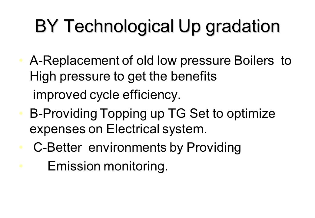 BY Technological Up gradation A-Replacement of old low pressure Boilers to High pressure to get the benefits improved cycle efficiency. B-Providing To
