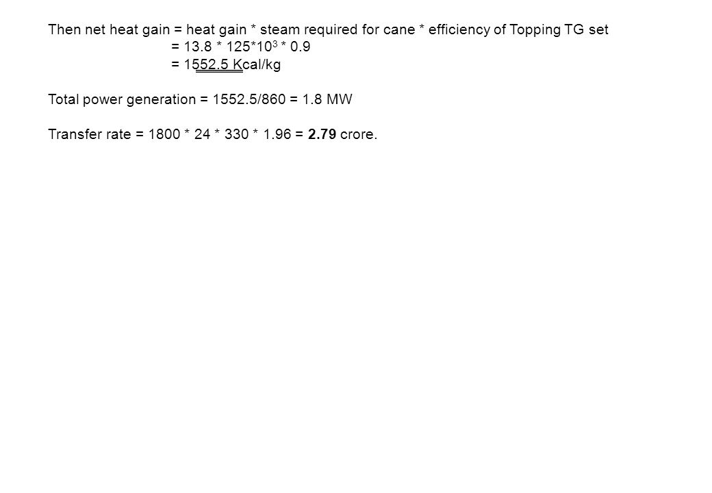 Then net heat gain = heat gain * steam required for cane * efficiency of Topping TG set = 13.8 * 125*10 3 * 0.9 = 1552.5 Kcal/kg Total power generatio
